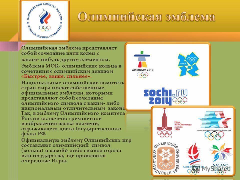 Олимпийская эмблема представляет собой сочетание пяти колец с каким- нибудь другим элементом. Эмблема МОК- олимпийские кольца в сочетании с олимпийским девизом «Быстрее, выше, сильнее». Национальные олимпийские комитеты стран мира имеют собственные,