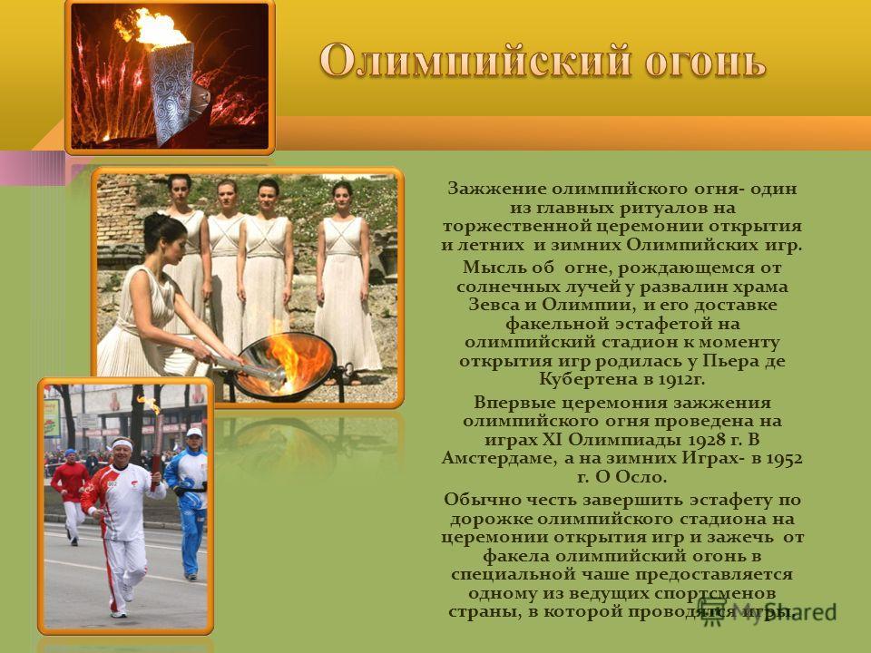 Зажжение олимпийского огня- один из главных ритуалов на торжественной церемонии открытия и летних и зимних Олимпийских игр. Мысль об огне, рождающемся от солнечных лучей у развалин храма Зевса и Олимпии, и его доставке факельной эстафетой на олимпийс