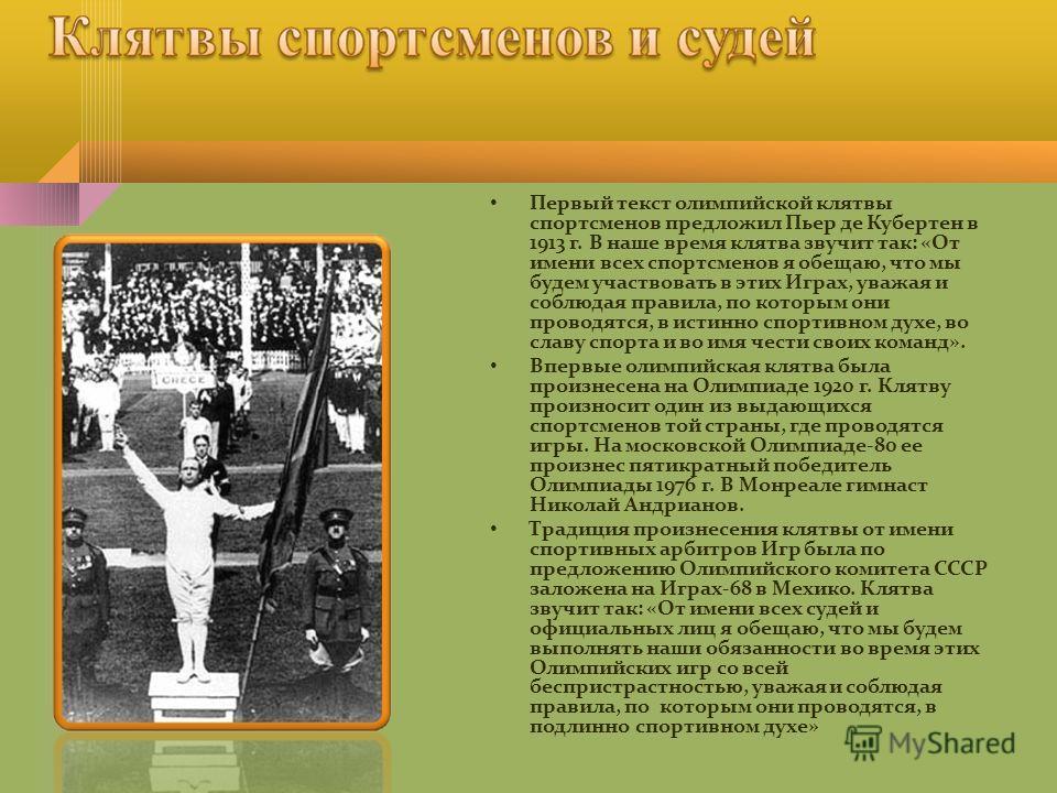 Первый текст олимпийской клятвы спортсменов предложил Пьер де Кубертен в 1913 г. В наше время клятва звучит так: «От имени всех спортсменов я обещаю, что мы будем участвовать в этих Играх, уважая и соблюдая правила, по которым они проводятся, в истин
