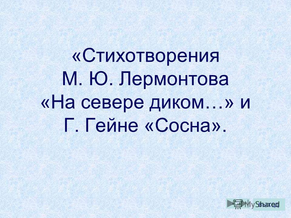«Стихотворения М. Ю. Лермонтова «На севере диком…» и Г. Гейне «Сосна». выход