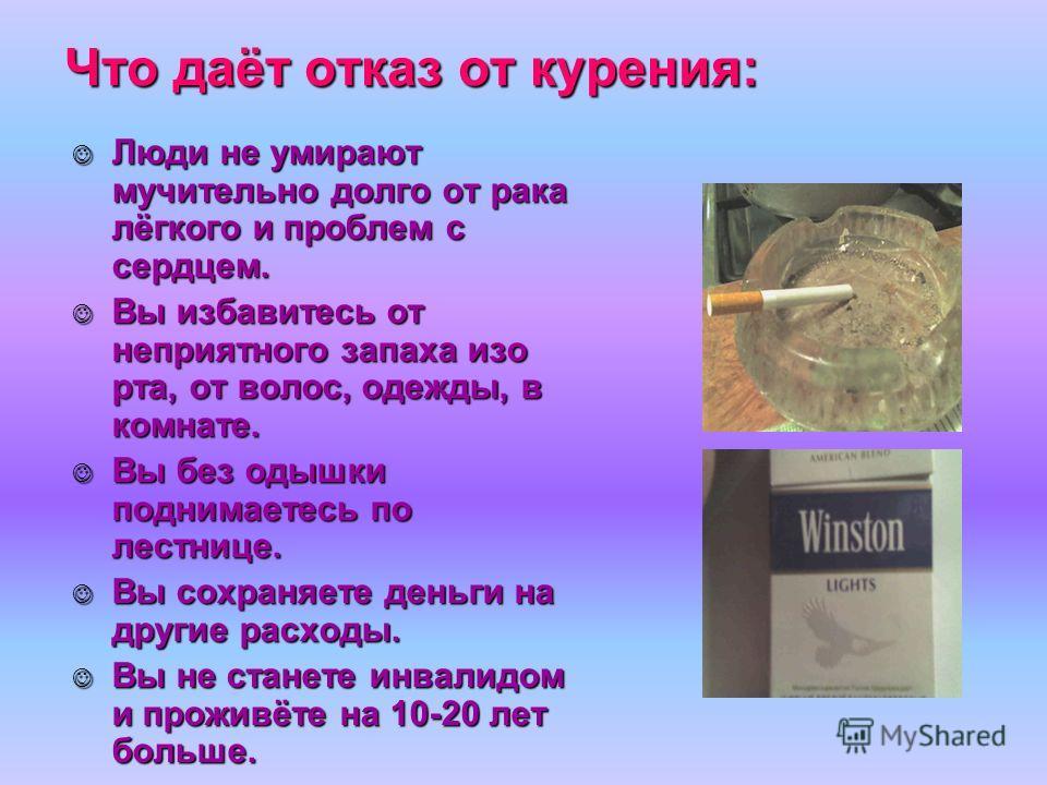 Что даёт отказ от курения: Люди не умирают мучительно долго от рака лёгкого и проблем с сердцем. Люди не умирают мучительно долго от рака лёгкого и проблем с сердцем. Вы избавитесь от неприятного запаха изо рта, от волос, одежды, в комнате. Вы избави