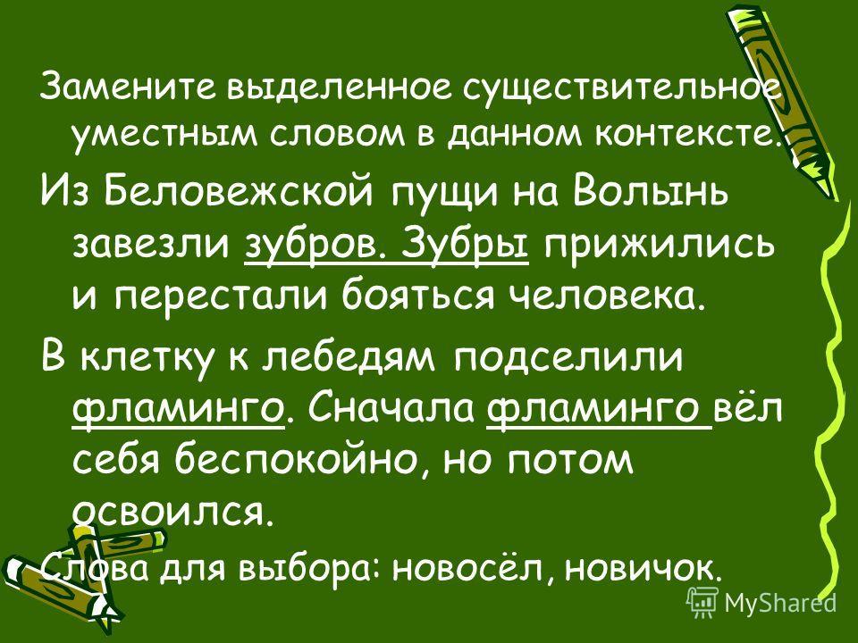 Замените выделенное существительное уместным словом в данном контексте. Из Беловежской пущи на Волынь завезли зубров. Зубры прижились и перестали бояться человека. В клетку к лебедям подселили фламинго. Сначала фламинго вёл себя беспокойно, но потом