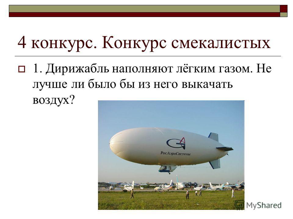 4 конкурс. Конкурс смекалистых 1. Дирижабль наполняют лёгким газом. Не лучше ли было бы из него выкачать воздух?