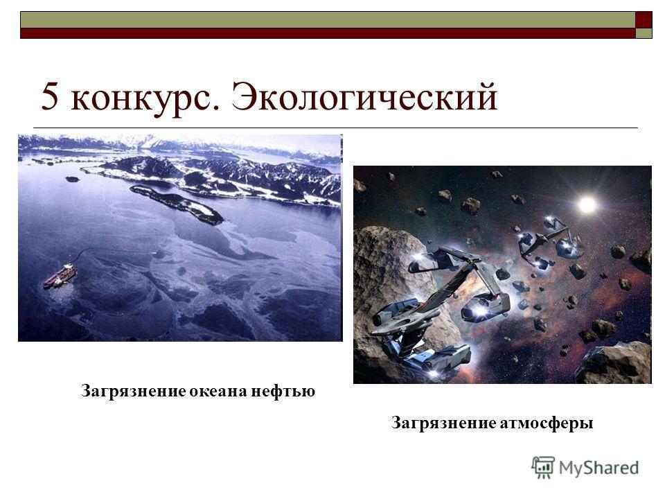 5 конкурс. Экологический Загрязнение океана нефтью Загрязнение атмосферы