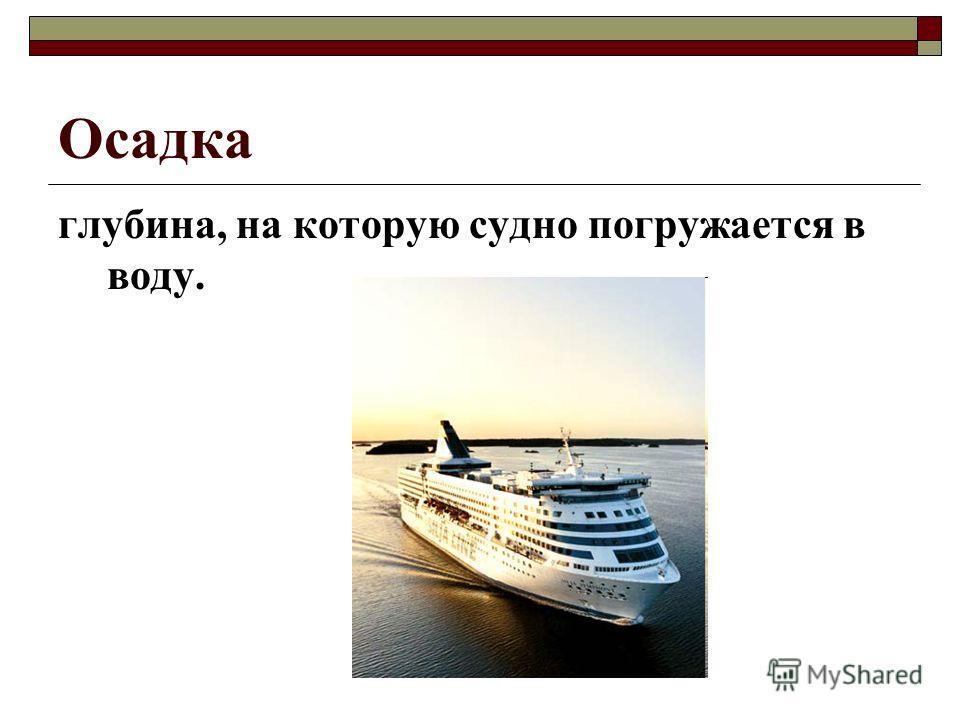 Осадка глубина, на которую судно погружается в воду.
