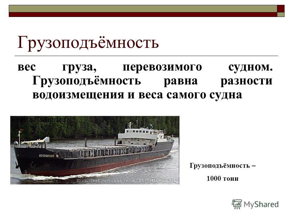 Грузоподъёмность вес груза, перевозимого судном. Грузоподъёмность равна разности водоизмещения и веса самого судна Грузоподъёмность – 1000 тонн