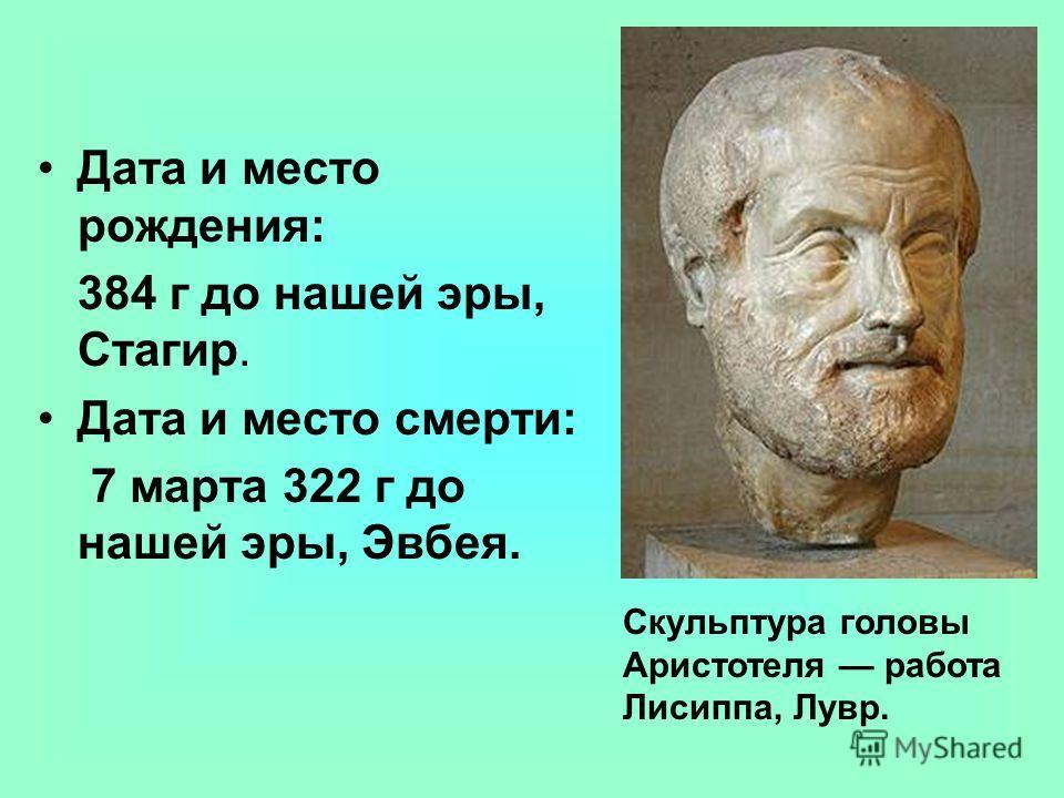 Дата и место рождения: 384 г до нашей эры, Стагир. Дата и место смерти: 7 марта 322 г до нашей эры, Эвбея. Скульптура головы Аристотеля работа Лисиппа, Лувр.