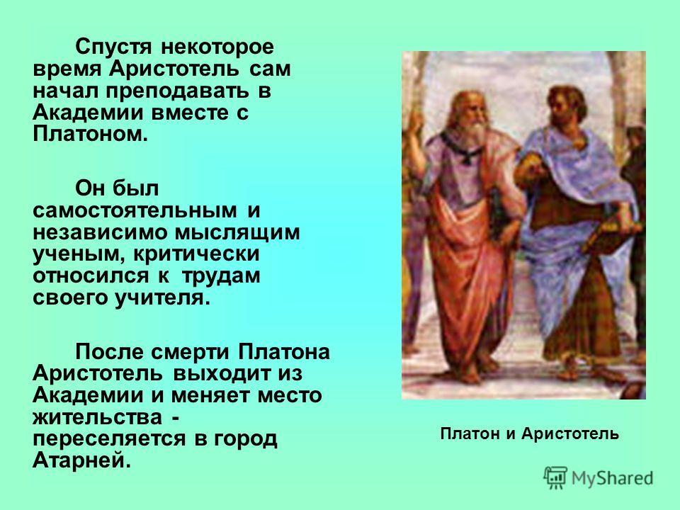 Спустя некоторое время Аристотель сам начал преподавать в Академии вместе с Платоном. Он был самостоятельным и независимо мыслящим ученым, критически относился к трудам своего учителя. После смерти Платона Аристотель выходит из Академии и меняет мест