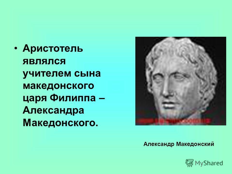 Аристотель являлся учителем сына македонского царя Филиппа – Александра Македонского. Александр Македонский