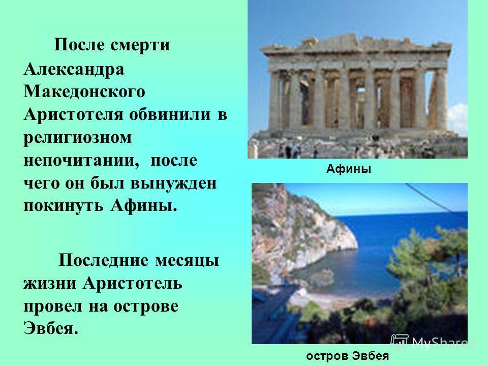 После смерти Александра Македонского Аристотеля обвинили в религиозном непочитании, после чего он был вынужден покинуть Афины. Последние месяцы жизни Аристотель провел на острове Эвбея. остров Эвбея Афины