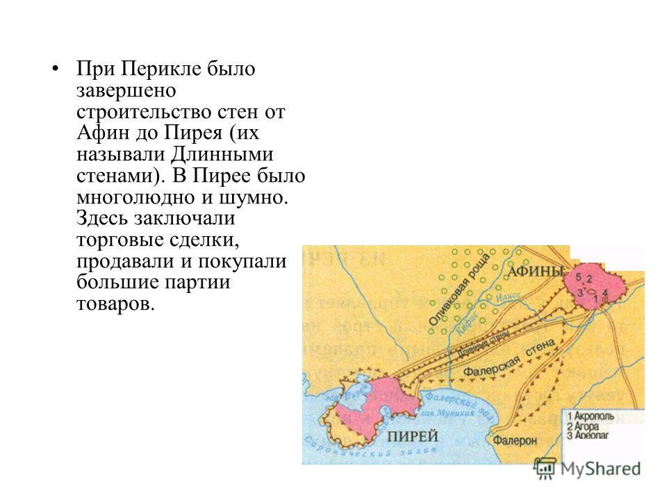 При Перикле было завершено строительство стен от Афин до Пирея (их называли Длинными стенами). В Пирее было многолюдно и шумно. Здесь заключали торговые сделки, продавали и покупали большие партии товаров.