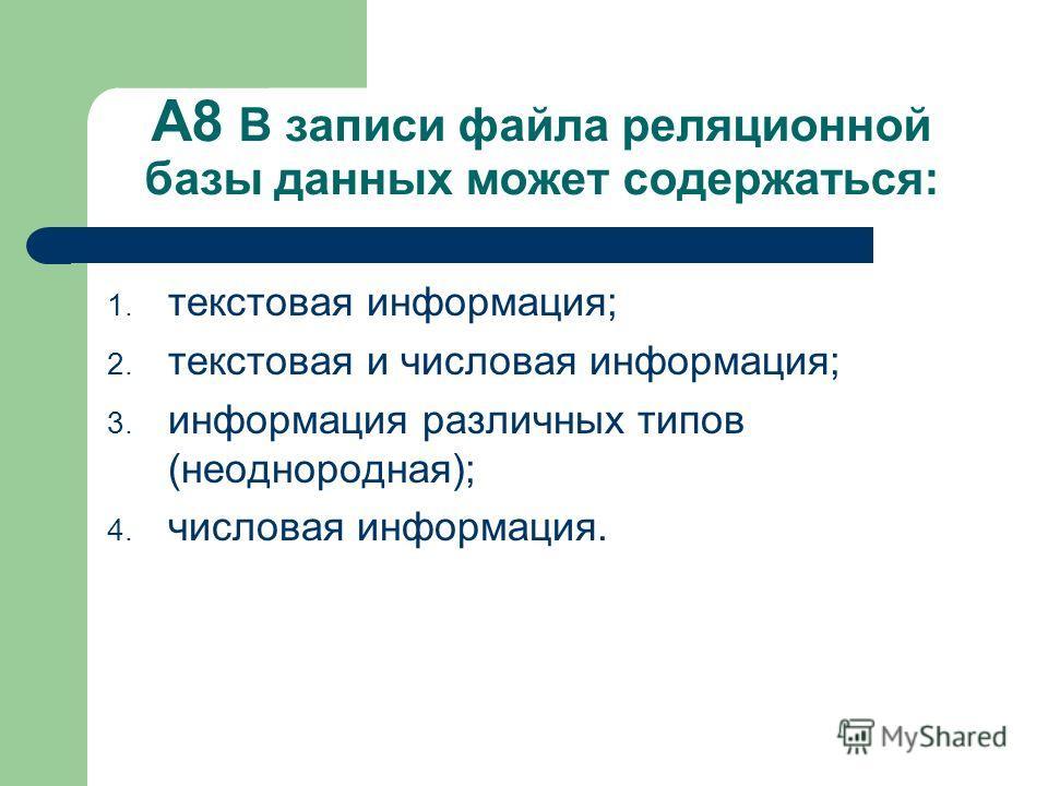 А8 В записи файла реляционной базы данных может содержаться: 1. текстовая информация; 2. текстовая и числовая информация; 3. информация различных типов (неоднородная); 4. числовая информация.