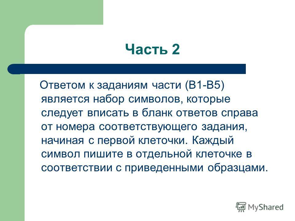 Часть 2 Ответом к заданиям части (В1-В5) является набор символов, которые следует вписать в бланк ответов справа от номера соответствующего задания, начиная с первой клеточки. Каждый символ пишите в отдельной клеточке в соответствии с приведенными об