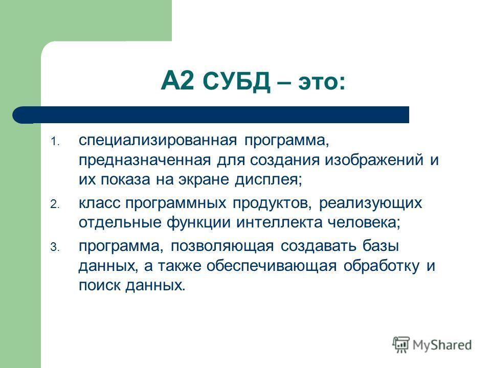 А2 СУБД – это: 1. специализированная программа, предназначенная для создания изображений и их показа на экране дисплея; 2. класс программных продуктов, реализующих отдельные функции интеллекта человека; 3. программа, позволяющая создавать базы данных