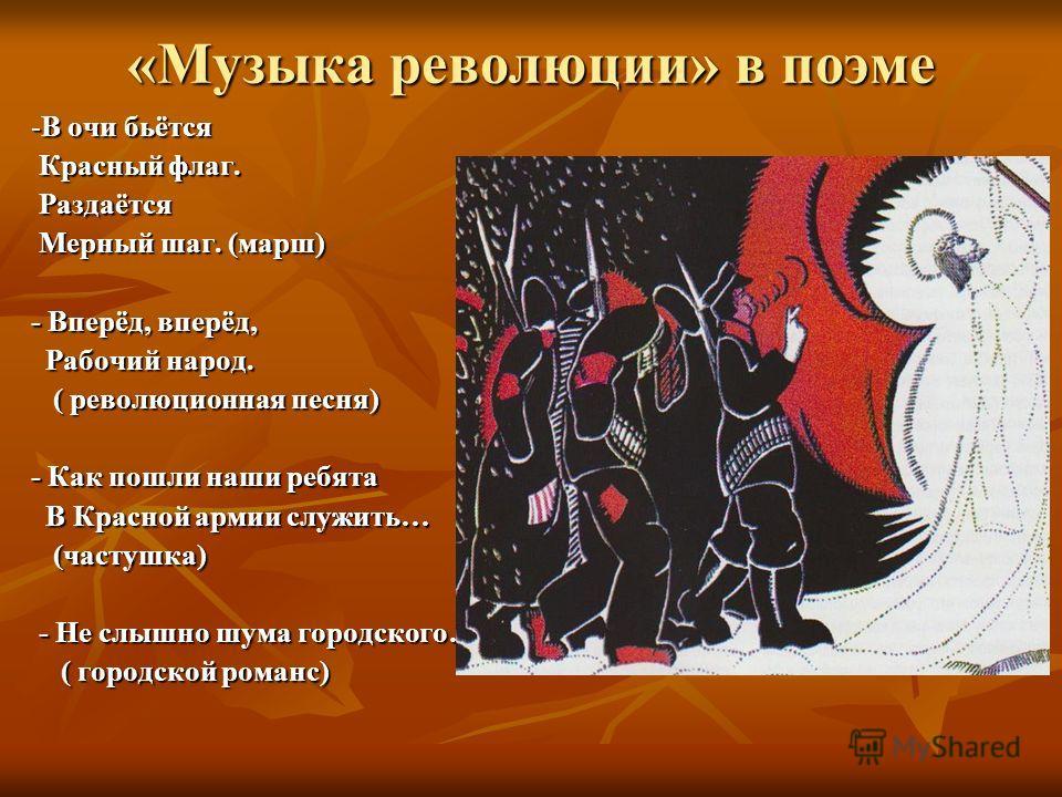 «Музыка революции» в поэме -В очи бьётся Красный флаг. Красный флаг. Раздаётся Раздаётся Мерный шаг. (марш) Мерный шаг. (марш) - Вперёд, вперёд, Рабочий народ. Рабочий народ. ( революционная песня) ( революционная песня) - Как пошли наши ребята В Кра