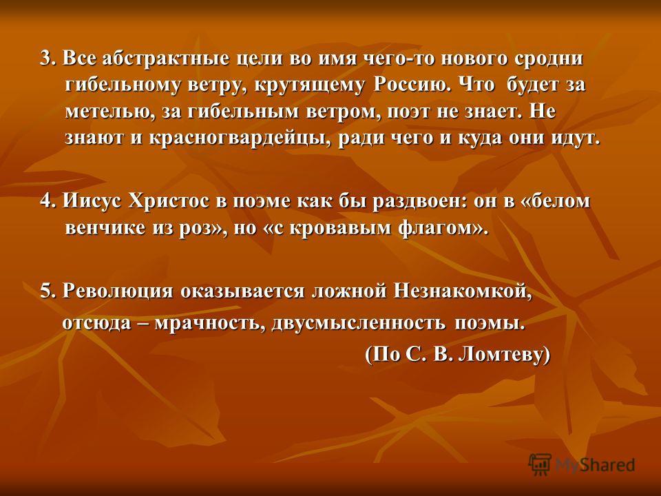 3. Все абстрактные цели во имя чего-то нового сродни гибельному ветру, крутящему Россию. Что будет за метелью, за гибельным ветром, поэт не знает. Не знают и красногвардейцы, ради чего и куда они идут. 4. Иисус Христос в поэме как бы раздвоен: он в «