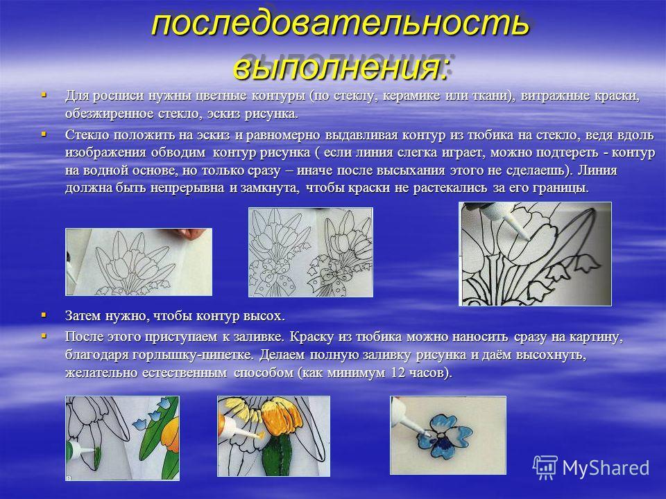 последовательность выполнения: последовательность выполнения: Для росписи нужны цветные контуры (по стеклу, керамике или ткани), витражные краски, обезжиренное стекло, эскиз рисунка. Для росписи нужны цветные контуры (по стеклу, керамике или ткани),