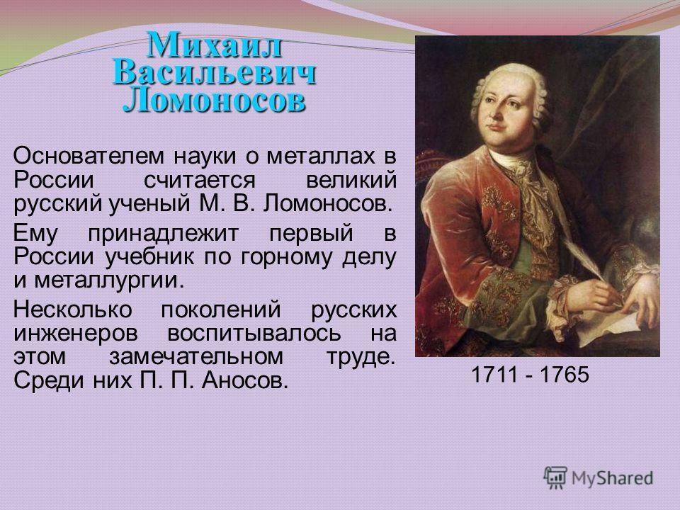 Основателем науки о металлах в России считается великий русский ученый М. В. Ломоносов. Ему принадлежит первый в России учебник по горному делу и металлургии. Несколько поколений русских инженеров воспитывалось на этом замечательном труде. Среди них