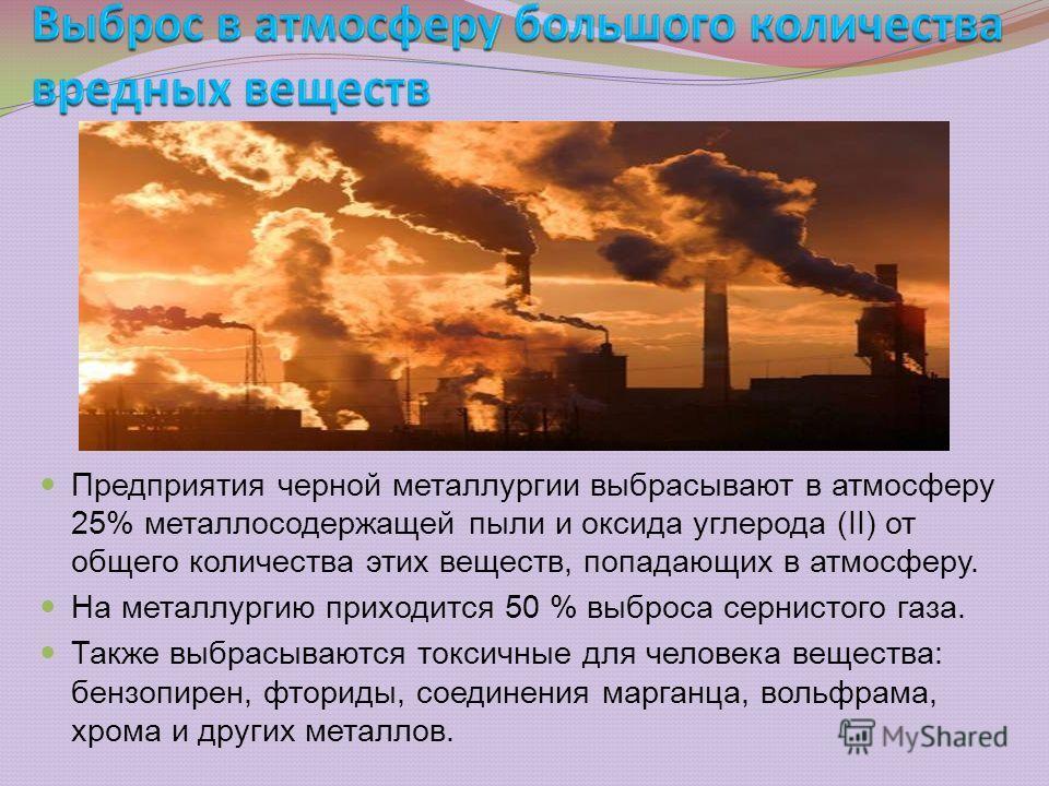 Предприятия черной металлургии выбрасывают в атмосферу 25% металлосодержащей пыли и оксида углерода (II) от общего количества этих веществ, попадающих в атмосферу. На металлургию приходится 50 % выброса сернистого газа. Также выбрасываются токсичные