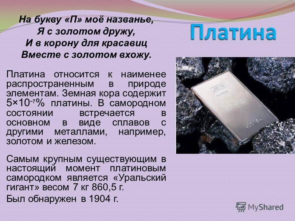 Платина относится к наименее распространенным в природе элементам. Земная кора содержит 5×10 7 % платины. В самородном состоянии встречается в основном в виде сплавов с другими металлами, например, золотом и железом. Самым крупным существующим в наст