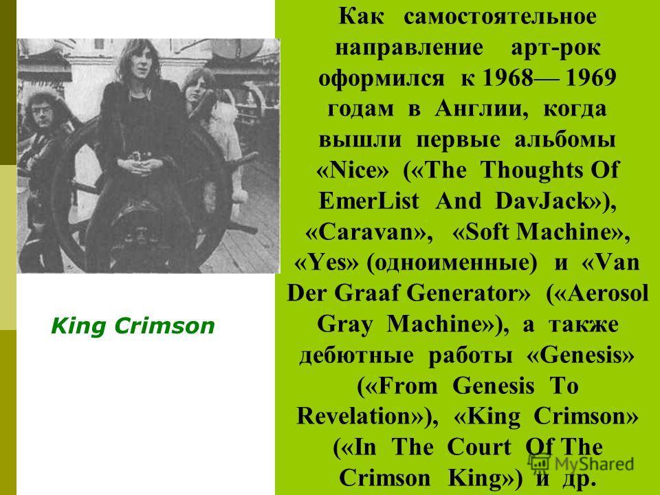 Как самостоятельное направление арт-рок оформился к 1968 1969 годам в Англии, когда вышли первые альбомы «Nice» («The Thoughts Of EmerList And DavJack»), «Caravan», «Soft Machine», «Yes» (одноименные) и «Van Der Graaf Generator» («Aerosol Gray Machin