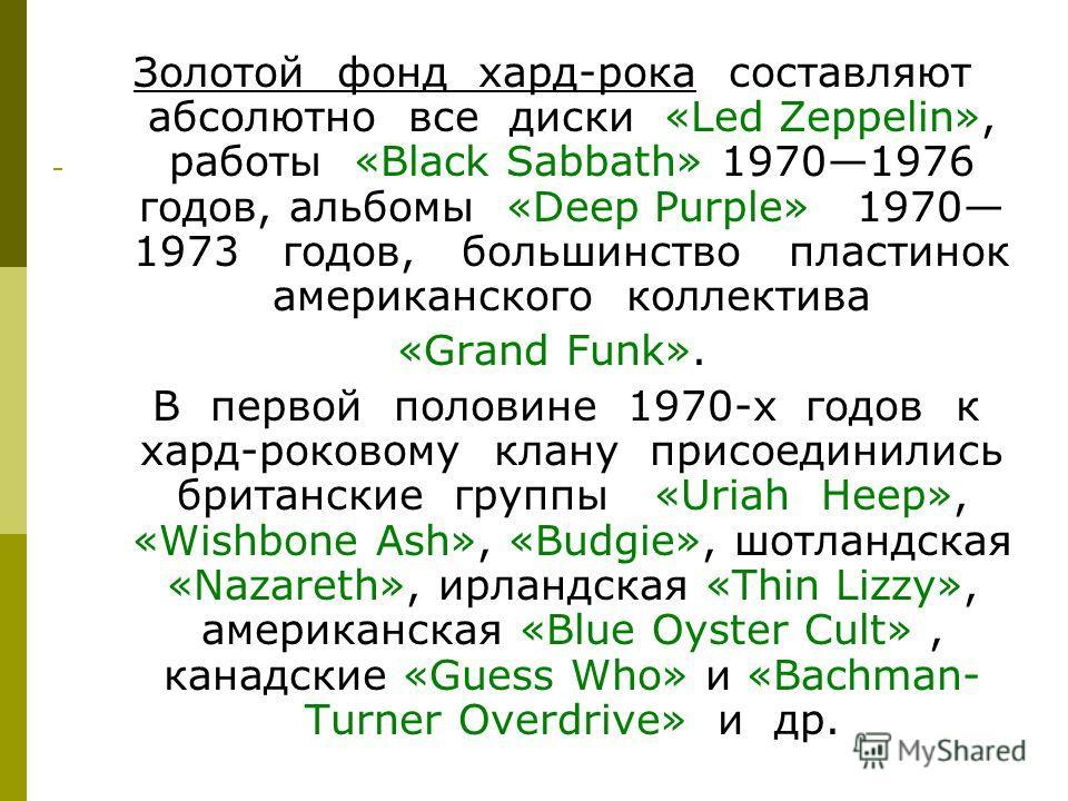 Золотой фонд хард-рока составляют абсолютно все диски «Led Zeppelin», работы «Black Sabbath» 19701976 годов, альбомы «Deep Purple» 1970 1973 годов, большинство пластинок американского коллектива «Grand Funk». В первой половине 1970-х годов к хард-рок