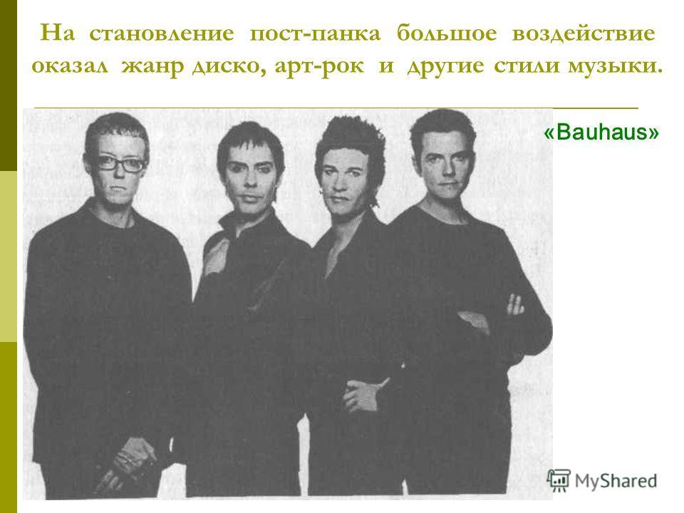 На становление пост-панка большое воздействие оказал жанр диско, арт-рок и другие стили музыки. «Bauhaus»
