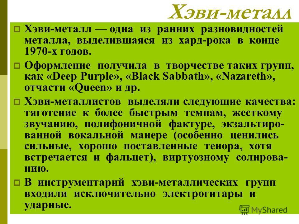 Хэви-металл Хэви-металл одна из ранних разновидностей металла, выделившаяся из хард-рока в конце 1970-х годов. Оформление получила в творчестве таких групп, как «Deep Purple», «Black Sabbath», «Nazareth», отчасти «Queen» и др. Хэви-металлистов выделя