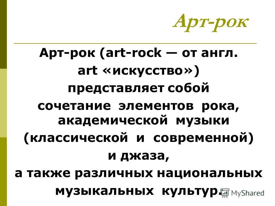 Арт-рок Арт-рок (art-rock от англ. art «искусство») представляет собой сочетание элементов рока, академической музыки (классической и современной) и джаза, а также различных национальных музыкальных культур.