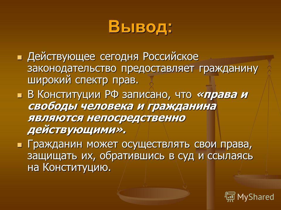 Вывод: Действующее сегодня Российское законодательство предоставляет гражданину широкий спектр прав. Действующее сегодня Российское законодательство предоставляет гражданину широкий спектр прав. В Конституции РФ записано, что «права и свободы человек