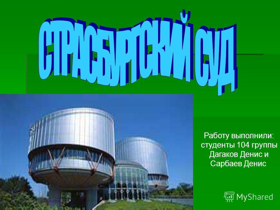 Работу выполнили: студенты 104 группы Дагаков Денис и Сарбаев Денис