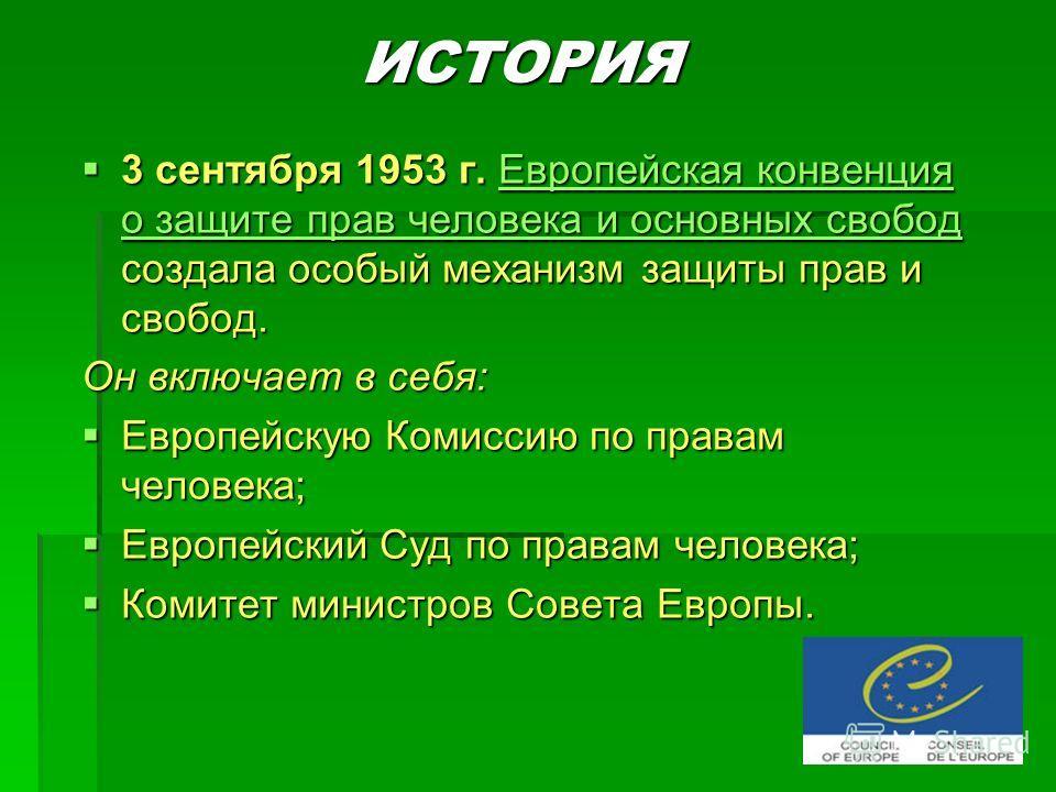 ИСТОРИЯ 3 сентября 1953 г. Европейская конвенция о защите прав человека и основных свобод создала особый механизм защиты прав и свобод. 3 сентября 1953 г. Европейская конвенция о защите прав человека и основных свобод создала особый механизм защиты п