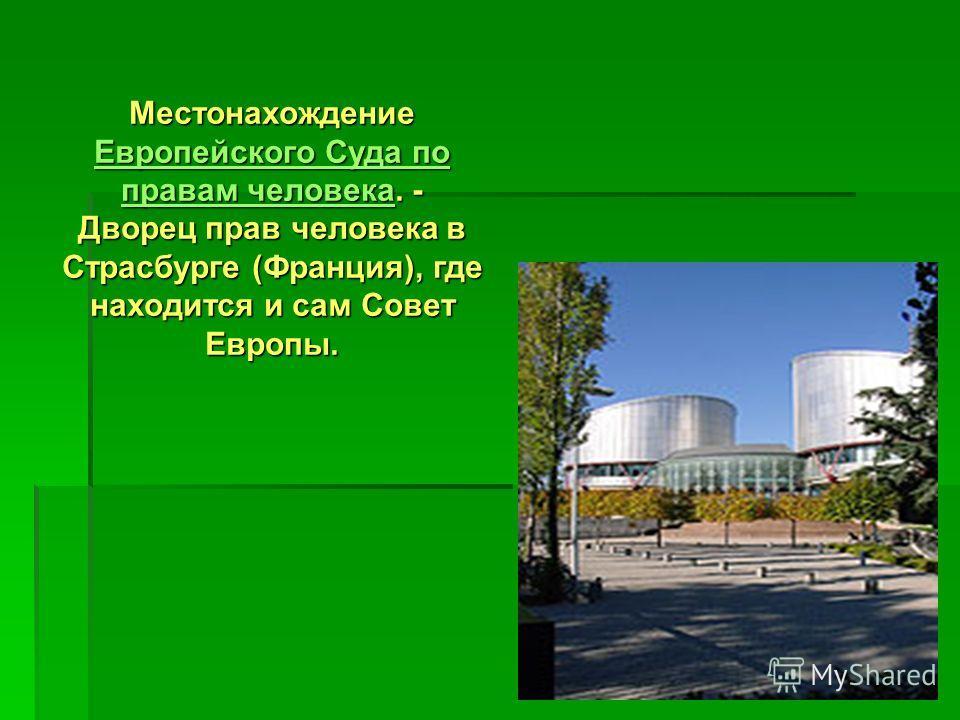 Местонахождение Европейского Суда по правам человека. - Дворец прав человека в Страсбурге (Франция), где находится и сам Совет Европы. Европейского Суда по правам человека Европейского Суда по правам человека