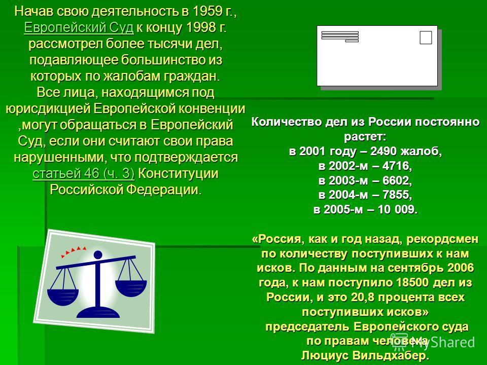 Количество дел из России постоянно растет: в 2001 году – 2490 жалоб, в 2002-м – 4716, в 2003-м – 6602, в 2004-м – 7855, в 2005-м – 10 009. «Россия, как и год назад, рекордсмен по количеству поступивших к нам исков. По данным на сентябрь 2006 года, к