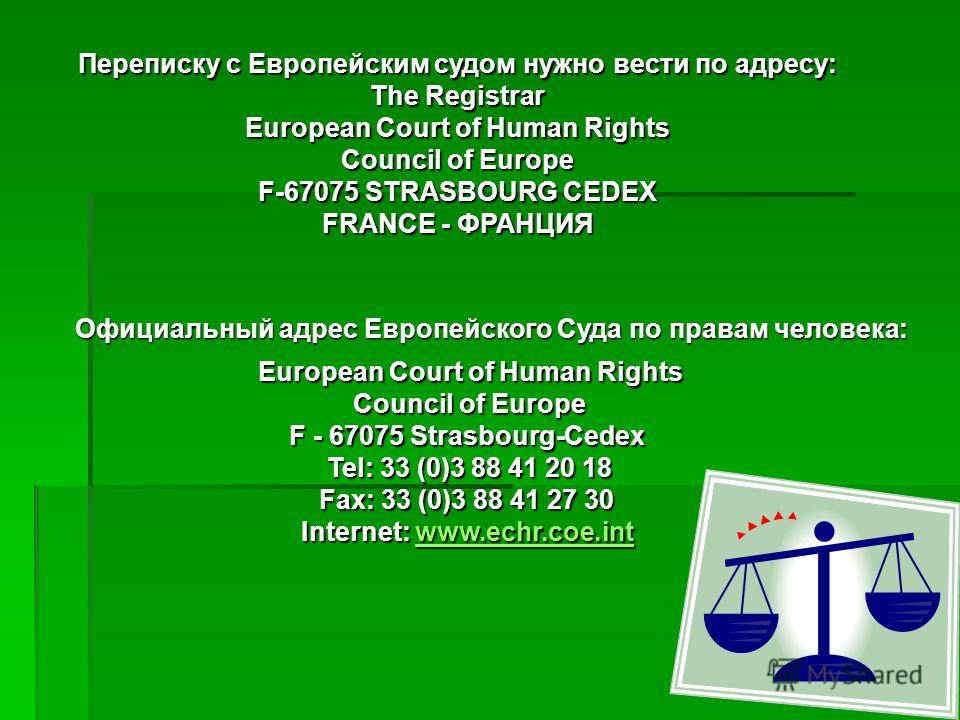 Переписку с Европейским судом нужно вести по адресу: The Registrar European Court of Human Rights Council of Europe F-67075 STRASBOURG CEDEX FRANCE - ФРАНЦИЯ European Court of Human Rights Council of Europe F - 67075 Strasbourg-Cedex Tel: 33 (0)3 88