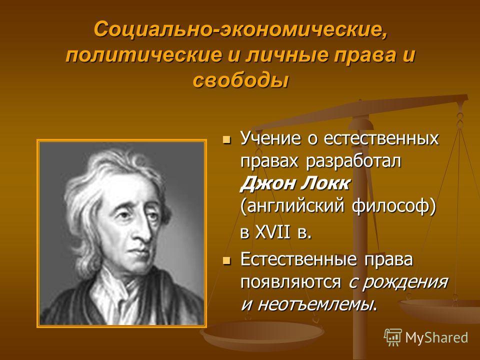 Социально-экономические, политические и личные права и свободы Учение о естественных правах разработал Джон Локк (английский философ) в XVII в. Естественные права появляются с рождения и неотъемлемы.