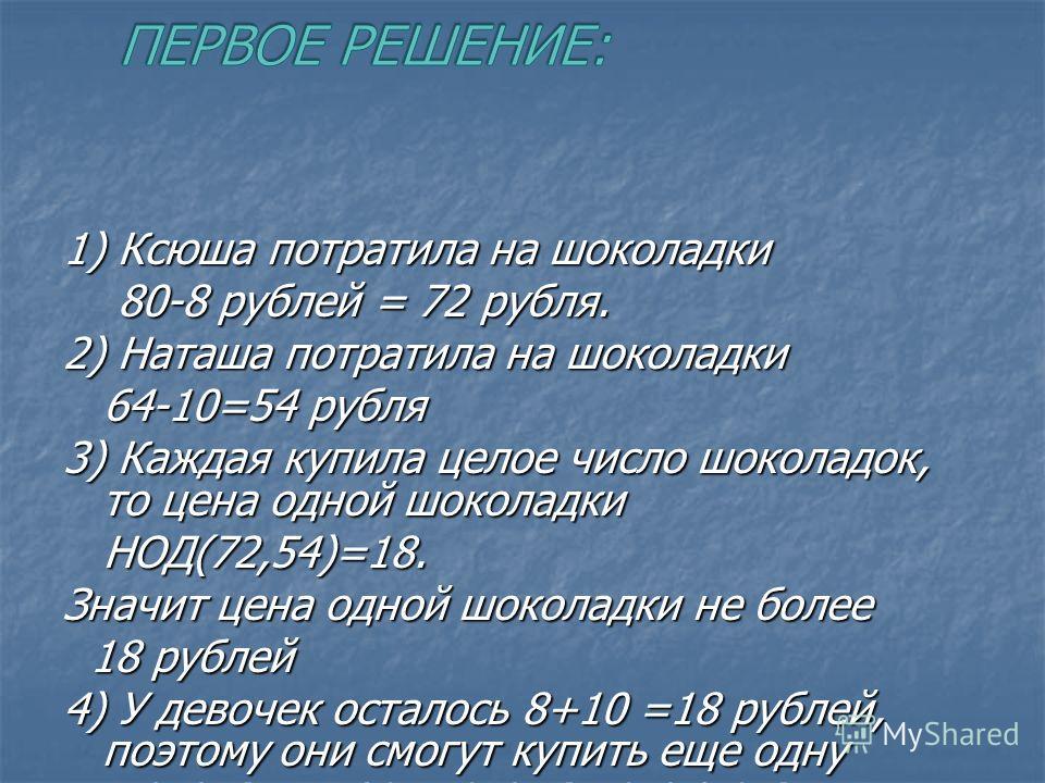 1) Ксюша потратила на шоколадки 80-8 рублей = 72 рубля. 80-8 рублей = 72 рубля. 2) Наташа потратила на шоколадки 64-10=54 рубля 64-10=54 рубля 3) Каждая купила целое число шоколадок, то цена одной шоколадки НОД(72,54)=18. НОД(72,54)=18. Значит цена о