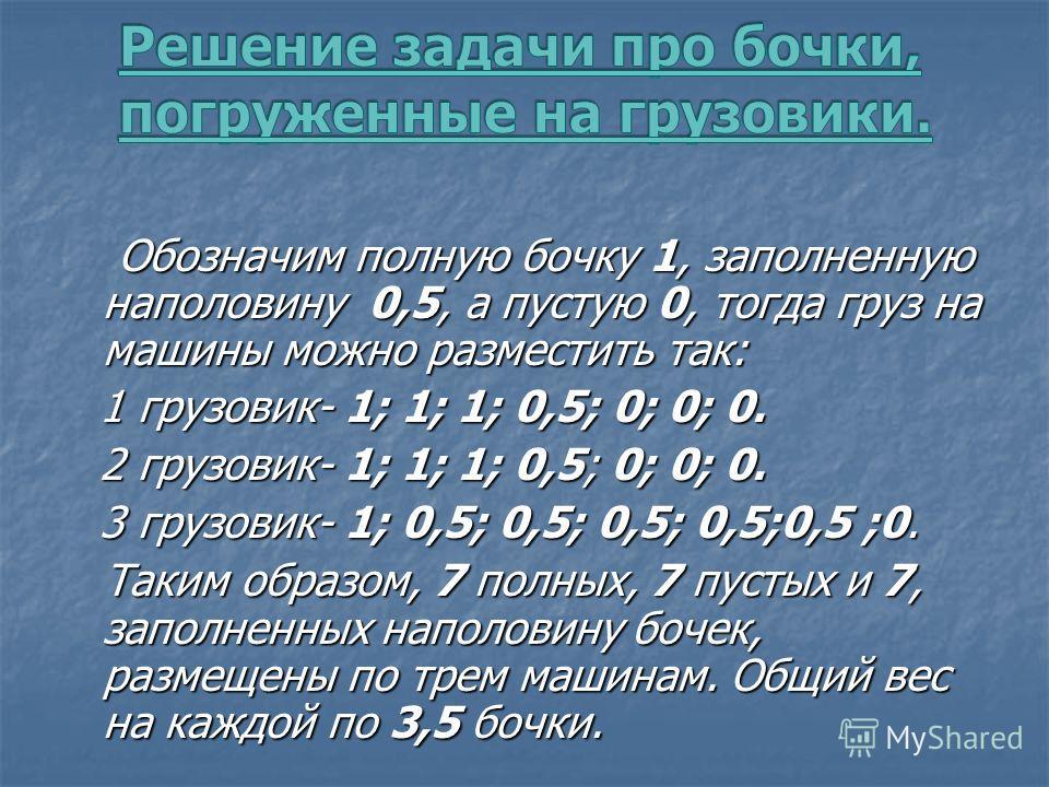 Обозначим полную бочку 1, заполненную наполовину 0,5, а пустую 0, тогда груз на машины можно разместить так: Обозначим полную бочку 1, заполненную наполовину 0,5, а пустую 0, тогда груз на машины можно разместить так: 1 грузовик- 1; 1; 1; 0,5; 0; 0;