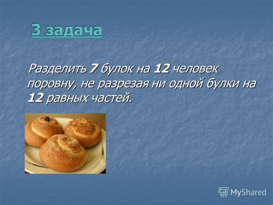 Разделить 7 булок на 12 человек поровну, не разрезая ни одной булки на 12 равных частей. Разделить 7 булок на 12 человек поровну, не разрезая ни одной булки на 12 равных частей.