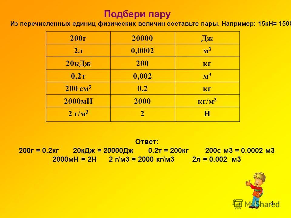 4 Подбери пару Из перечисленных единиц физических величин составьте пары. Например: 15кН= 15000Н 200г20000Дж 2л0,0002м3м3 20кДж200кг 0,2т0,002м3м3 200 см 3 0,2кг 2000мН2000кг/м 3 2 г/м 3 2Н Ответ: 200г = 0.2кг 20кДж = 20000Дж 0.2т = 200кг 200с м3 = 0