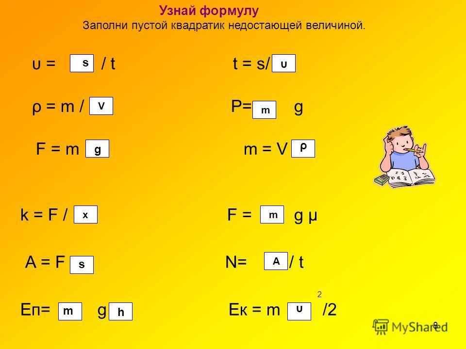 8 Узнай формулу Заполни пустой квадратик недостающей величиной. υ =/ t t = s/ ρ = m / P= g F = m m = V k = F / F = g μ А = F N= / t 2 Eп= g Ек = m /2 s υ V m g ρ хm s А υ m h