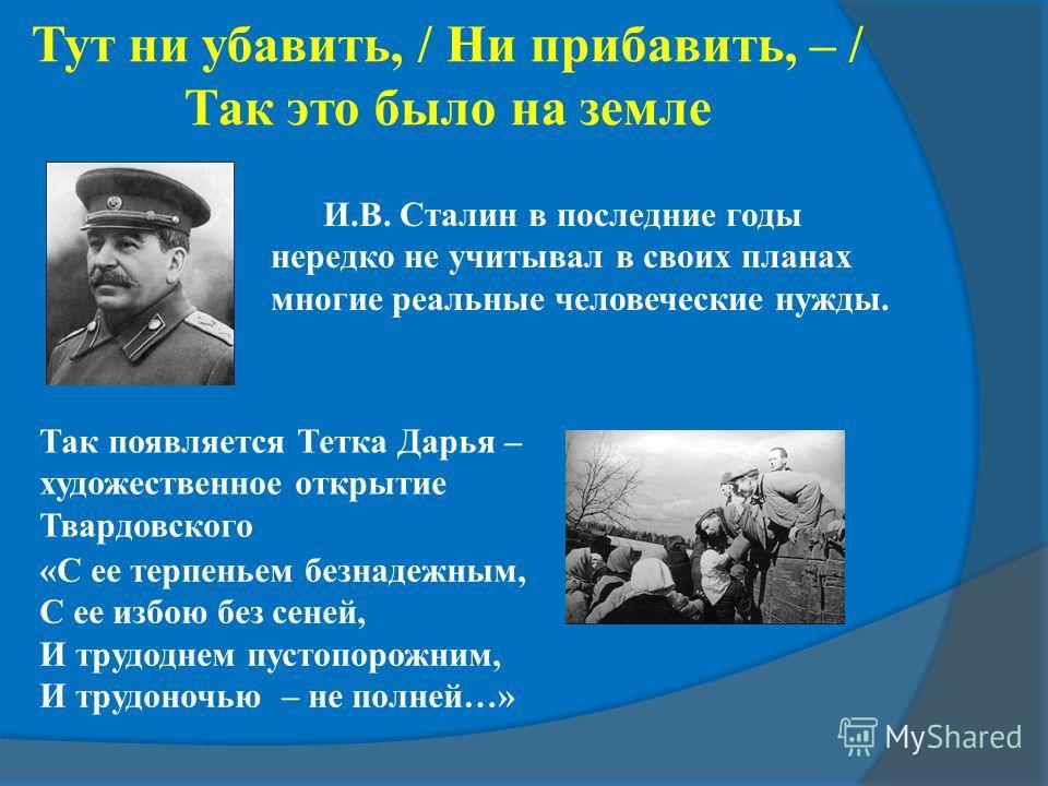Тут ни убавить, / Ни прибавить, – / Так это было на земле Так появляется Тетка Дарья – художественное открытие Твардовского «С ее терпеньем безнадежным, С ее избою без сеней, И трудоднем пустопорожним, И трудоночью – не полней…» И.В. Сталин в последн
