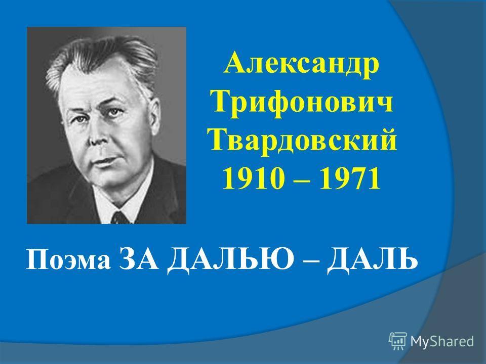 Поэма ЗА ДАЛЬЮ – ДАЛЬ Александр Трифонович Твардовский 1910 – 1971