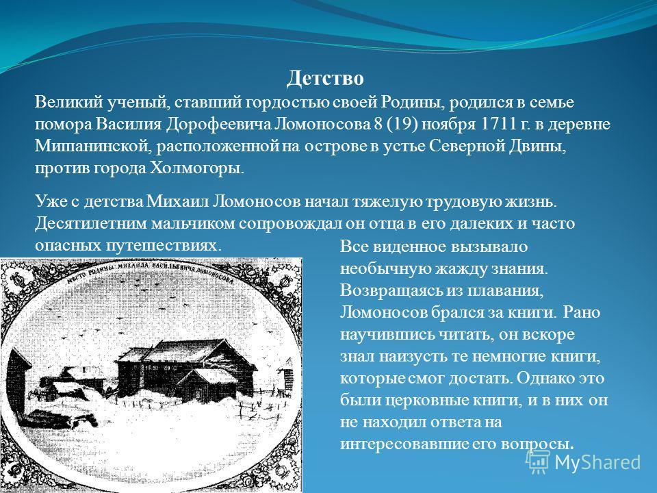 Детство Великий ученый, ставший гордостью своей Родины, родился в семье помора Василия Дорофеевича Ломоносова 8 (19) ноября 1711 г. в деревне Мишанинской, расположенной на острове в устье Северной Двины, против города Холмогоры. Уже с детства Михаил