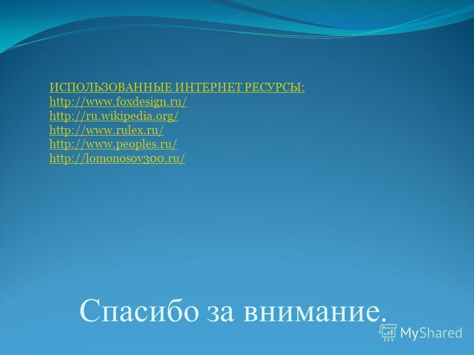 Спасибо за внимание. ИСПОЛЬЗОВАННЫЕ ИНТЕРНЕТ РЕСУРСЫ: http://www.foxdesign.ru/ http://ru.wikipedia.org/ http://www.rulex.ru/ http://www.peoples.ru/ http://lomonosov300.ru/
