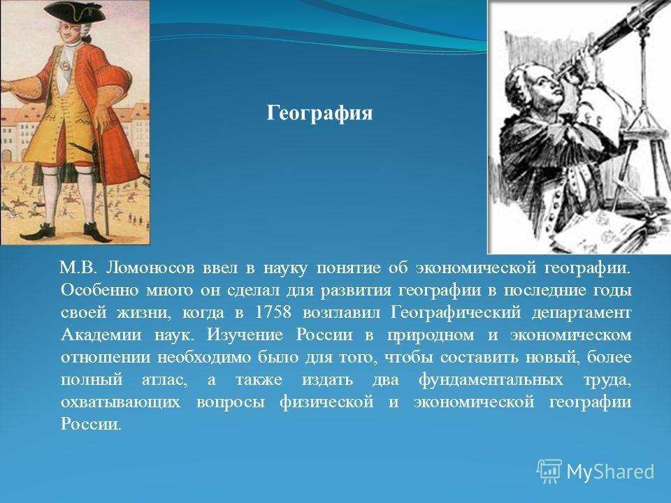 География М.В. Ломоносов ввел в науку понятие об экономической географии. Особенно много он сделал для развития географии в последние годы своей жизни, когда в 1758 возглавил Географический департамент Академии наук. Изучение России в природном и эко