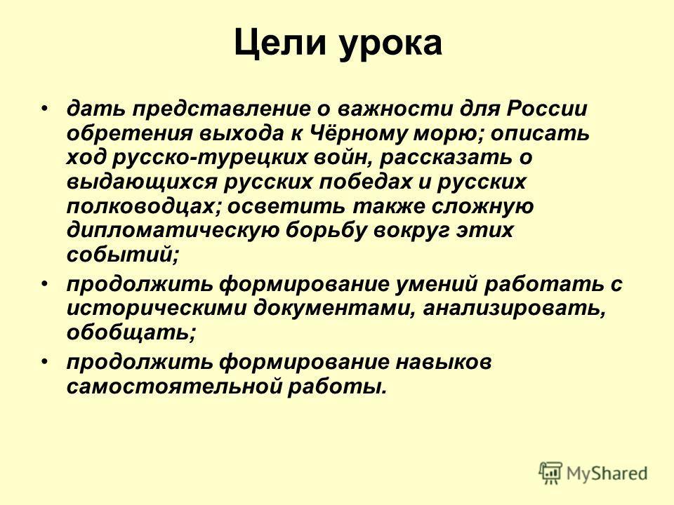 Цели урока дать представление о важности для России обретения выхода к Чёрному морю; описать ход русско-турецких войн, рассказать о выдающихся русских победах и русских полководцах; осветить также сложную дипломатическую борьбу вокруг этих событий; п