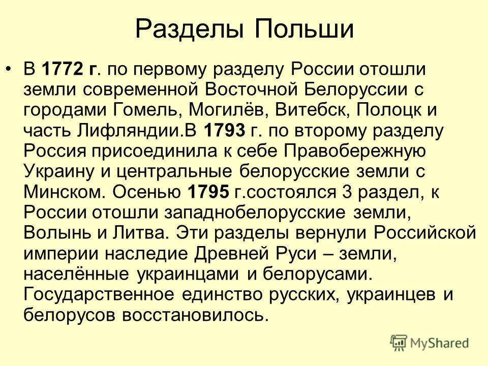 Разделы Польши В 1772 г. по первому разделу России отошли земли современной Восточной Белоруссии с городами Гомель, Могилёв, Витебск, Полоцк и часть Лифляндии.В 1793 г. по второму разделу Россия присоединила к себе Правобережную Украину и центральные