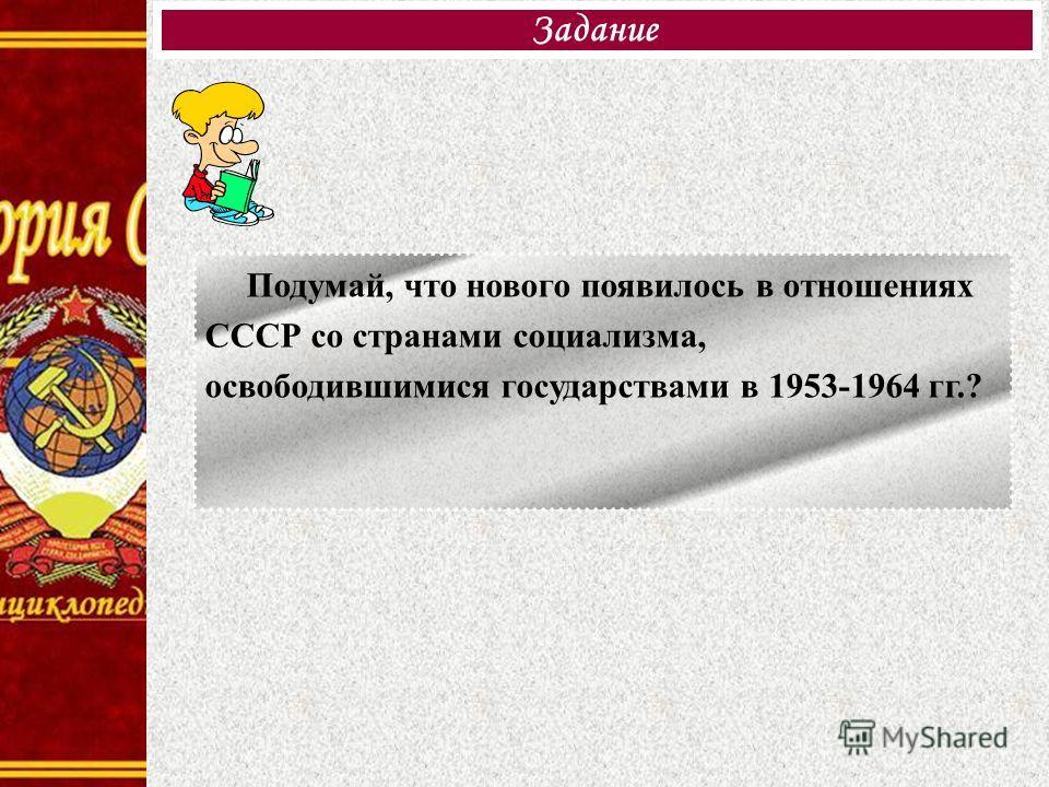 Задание Подумай, что нового появилось в отношениях СССР со странами социализма, освободившимися государствами в 1953-1964 гг.?