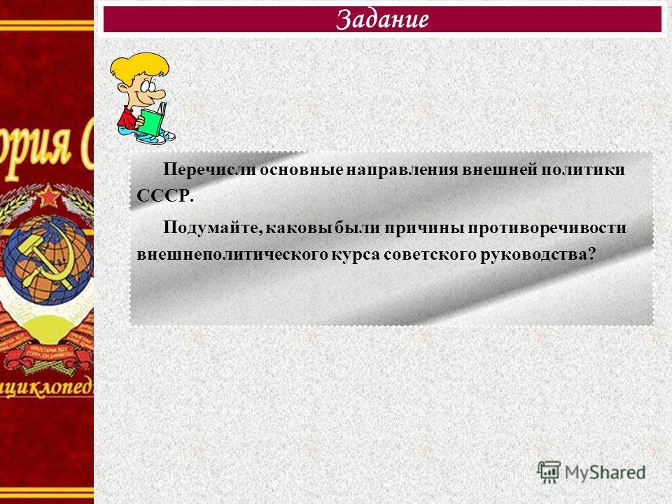Перечисли основные направления внешней политики СССР. Подумайте, каковы были причины противоречивости внешнеполитического курса советского руководства? Задание